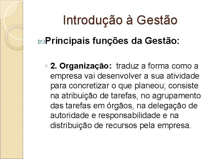 Introdução à Gestão Principais funções da Gestão: ◦ 2. Organização: traduz a forma como