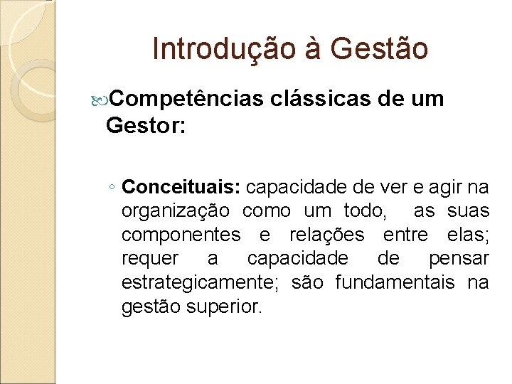 Introdução à Gestão Competências clássicas de um Gestor: ◦ Conceituais: capacidade de ver e
