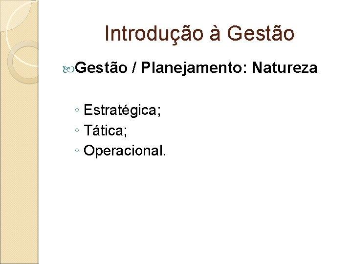 Introdução à Gestão / Planejamento: Natureza ◦ Estratégica; ◦ Tática; ◦ Operacional.