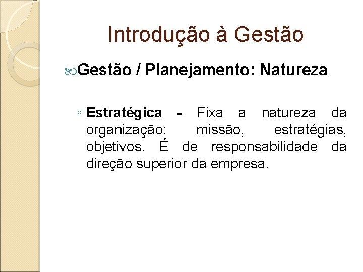 Introdução à Gestão / Planejamento: Natureza ◦ Estratégica - Fixa a natureza da organização: