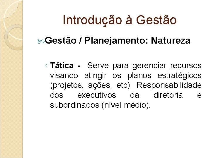 Introdução à Gestão / Planejamento: Natureza ◦ Tática - Serve para gerenciar recursos visando