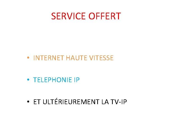 SERVICE OFFERT • INTERNET HAUTE VITESSE • TELEPHONIE IP • ET ULTÉRIEUREMENT LA TV-IP