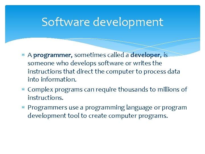 Software development A programmer, sometimes called a developer, is someone who develops software or