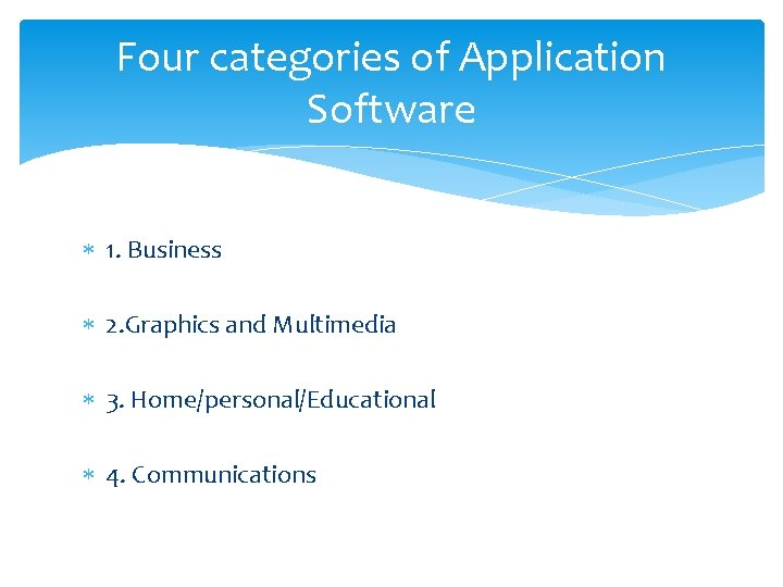 Four categories of Application Software 1. Business 2. Graphics and Multimedia 3. Home/personal/Educational 4.