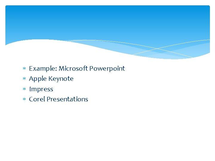 Example: Microsoft Powerpoint Apple Keynote Impress Corel Presentations