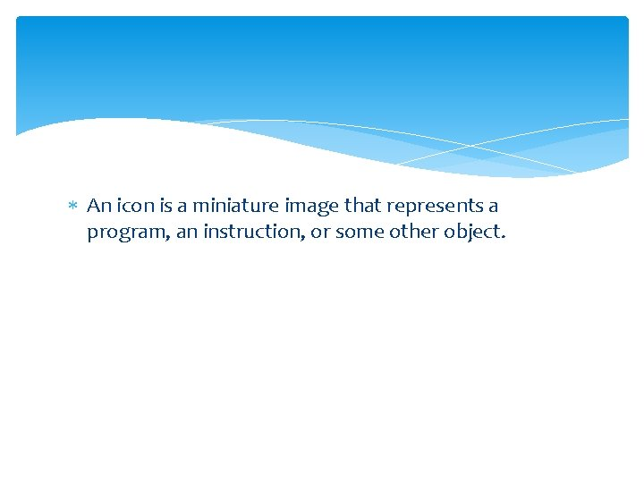 An icon is a miniature image that represents a program, an instruction, or
