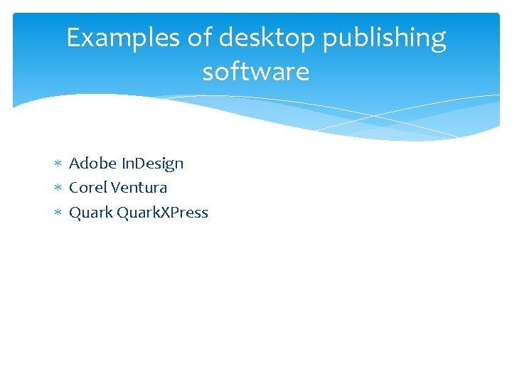 Examples of desktop publishing software Adobe In. Design Corel Ventura Quark. XPress