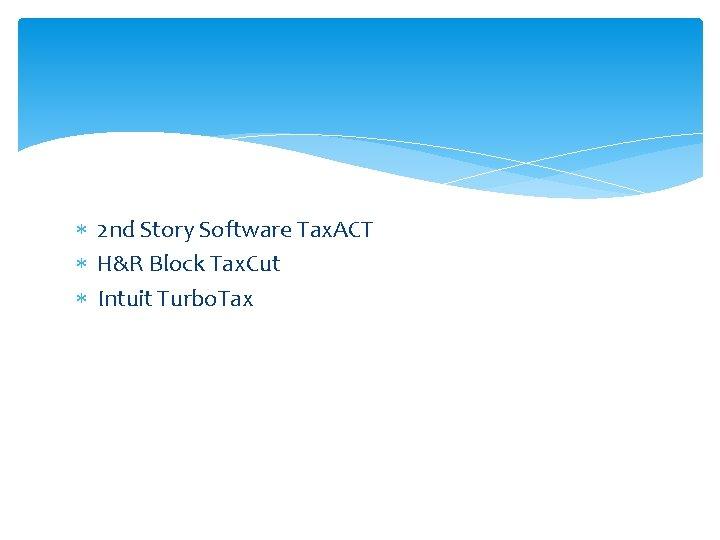 2 nd Story Software Tax. ACT H&R Block Tax. Cut Intuit Turbo. Tax