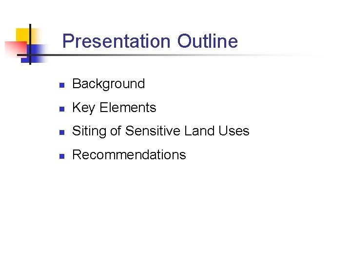 Presentation Outline n Background n Key Elements n Siting of Sensitive Land Uses n