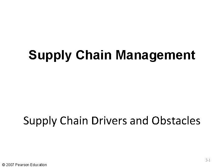 Supply Chain Management Supply Chain Drivers and Obstacles 3 -1 © 2007 Pearson Education