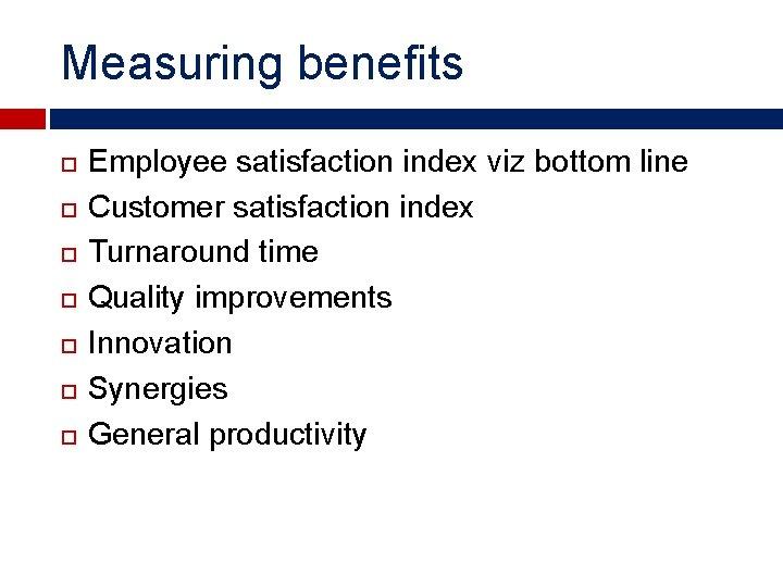 Measuring benefits Employee satisfaction index viz bottom line Customer satisfaction index Turnaround time Quality