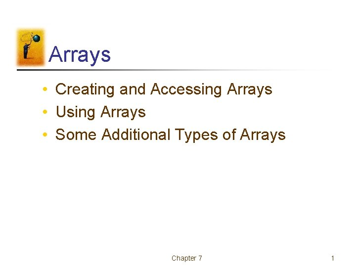 Arrays • Creating and Accessing Arrays • Using Arrays • Some Additional Types of