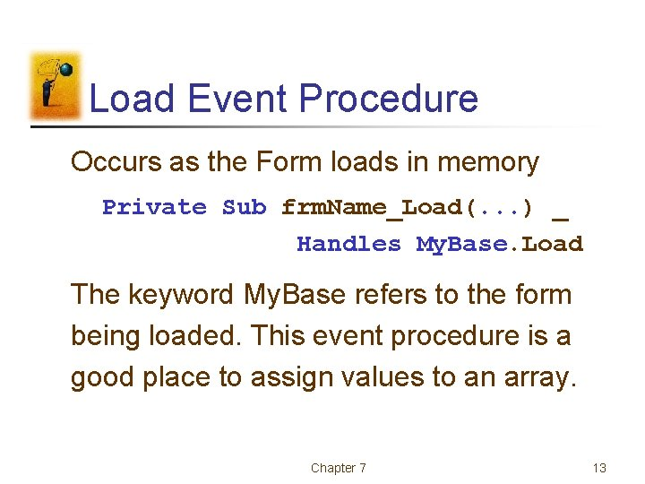 Load Event Procedure Occurs as the Form loads in memory Private Sub frm. Name_Load(.