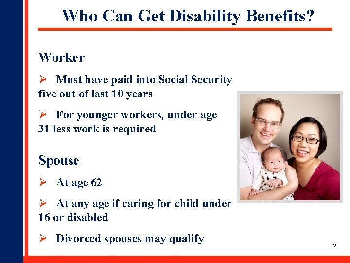 Who Can Get Disability Benefits? Worker Ø Must have paid into Social Security five