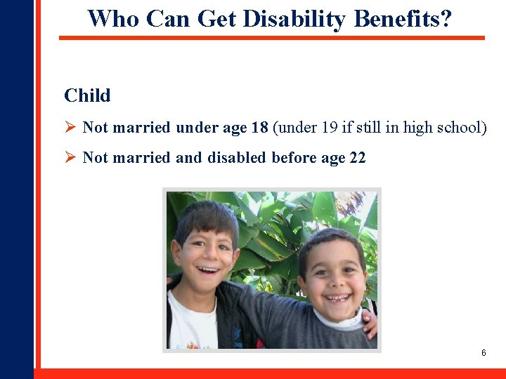 Who Can Get Disability Benefits? Child Ø Not married under age 18 (under 19
