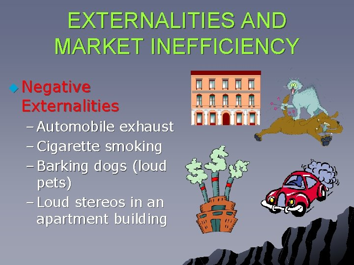 EXTERNALITIES AND MARKET INEFFICIENCY u Negative Externalities – Automobile exhaust – Cigarette smoking –