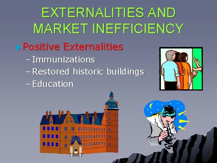 EXTERNALITIES AND MARKET INEFFICIENCY u Positive Externalities – Immunizations – Restored historic buildings –