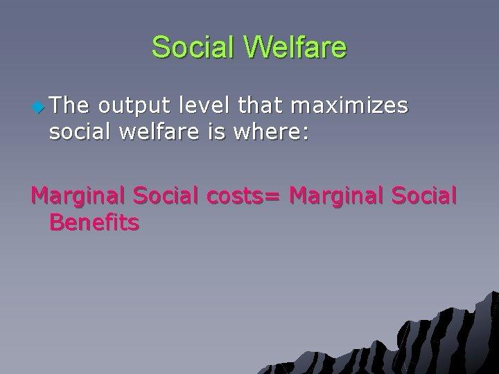 Social Welfare u The output level that maximizes social welfare is where: Marginal Social