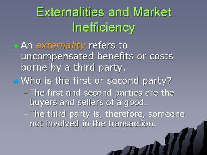 Externalities and Market Inefficiency u An externality refers to uncompensated benefits or costs borne