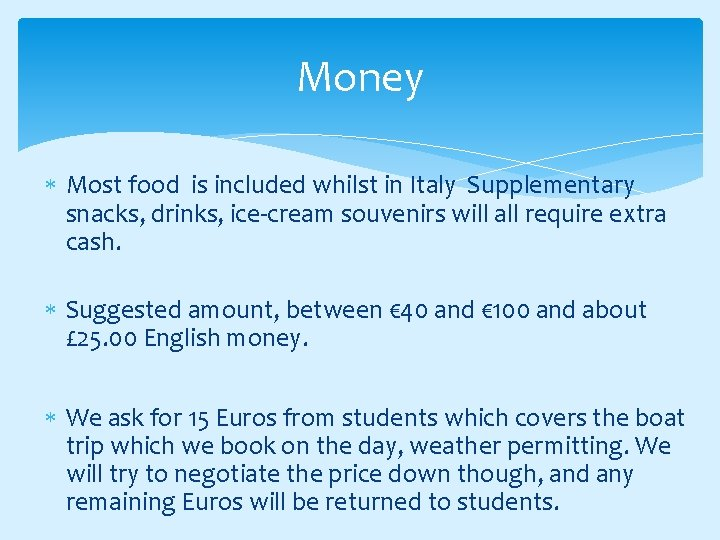Money Most food is included whilst in Italy Supplementary snacks, drinks, ice-cream souvenirs will
