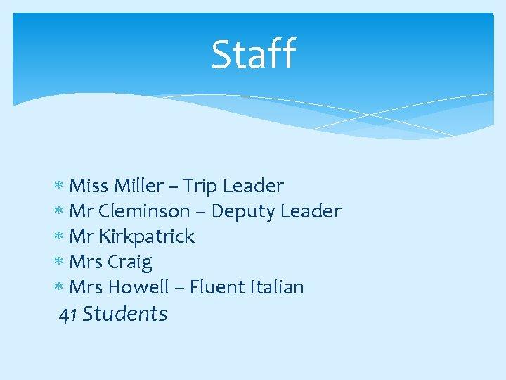Staff Miss Miller – Trip Leader Mr Cleminson – Deputy Leader Mr Kirkpatrick Mrs