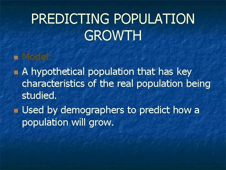 PREDICTING POPULATION GROWTH n n n Model: A hypothetical population that has key characteristics