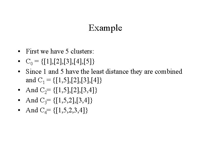 Example • First we have 5 clusters: • C 0 = {[1], [2], [3],