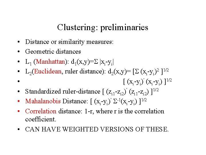 Clustering: preliminaries • • Distance or similarity measures: Geometric distances L 1 (Manhattan): d