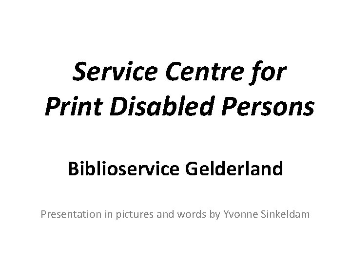 Service Centre for Print Disabled Persons Biblioservice Gelderland Presentation in pictures and words by