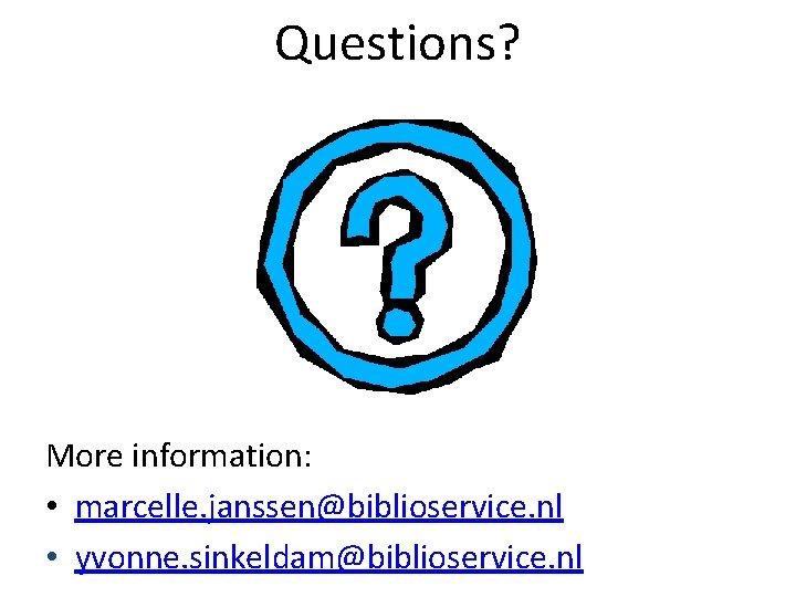 Questions? More information: • marcelle. janssen@biblioservice. nl • yvonne. sinkeldam@biblioservice. nl