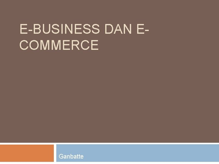 E-BUSINESS DAN ECOMMERCE Ganbatte