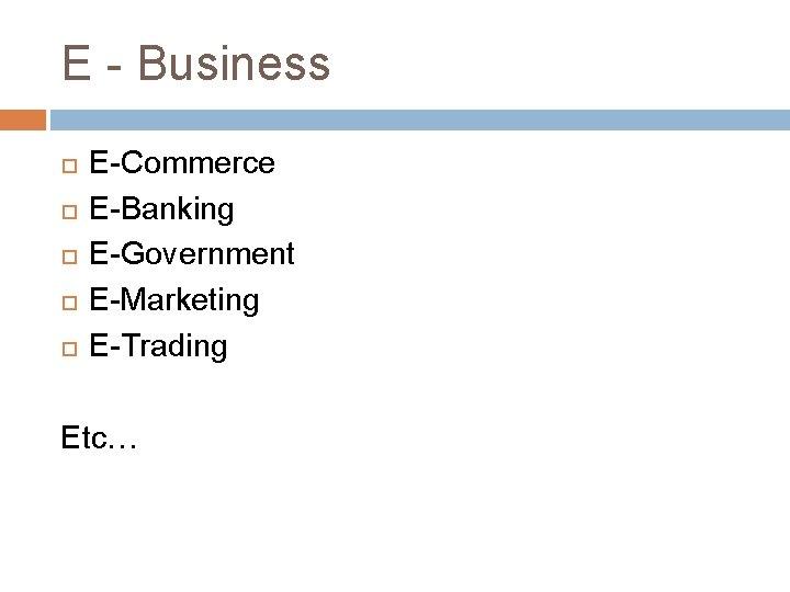 E - Business E-Commerce E-Banking E-Government E-Marketing E-Trading Etc…