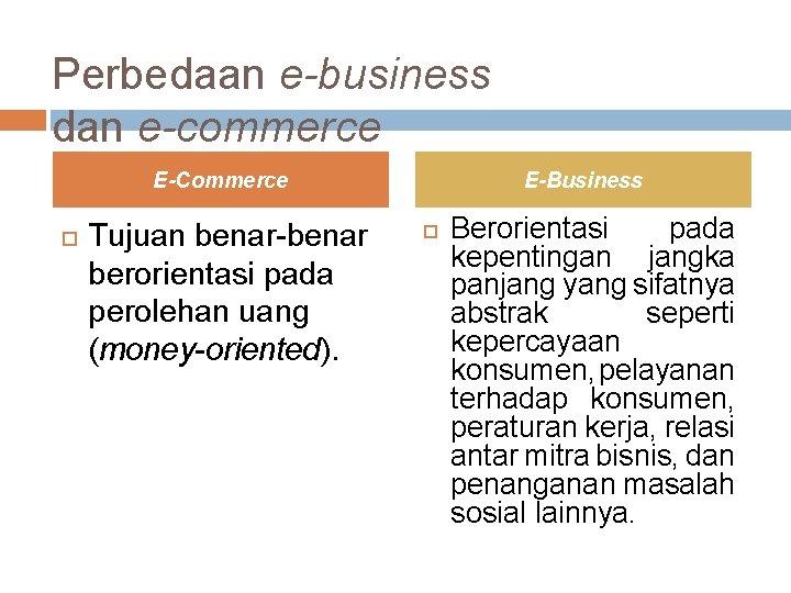 Perbedaan e-business dan e-commerce E-Commerce Tujuan benar-benar berorientasi pada perolehan uang (money-oriented). E-Business Berorientasi