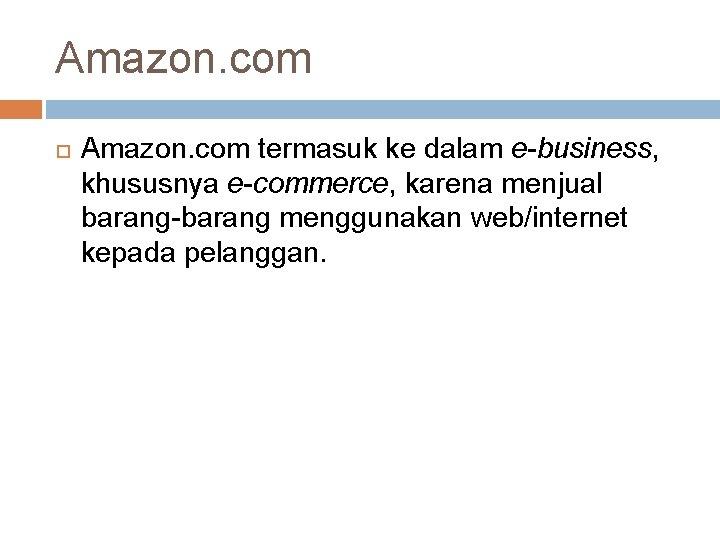 Amazon. com termasuk ke dalam e-business, khususnya e-commerce, karena menjual barang-barang menggunakan web/internet kepada