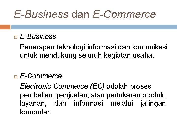 E-Business dan E-Commerce E-Business Penerapan teknologi informasi dan komunikasi untuk mendukung seluruh kegiatan usaha.