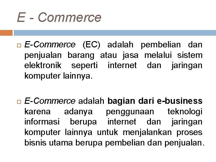E - Commerce E-Commerce (EC) adalah pembelian dan penjualan barang atau jasa melalui sistem