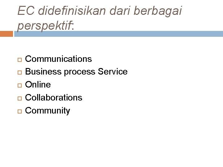 EC didefinisikan dari berbagai perspektif: Communications Business process Service Online Collaborations Community