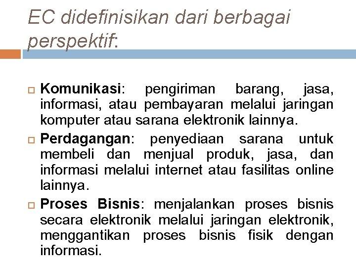 EC didefinisikan dari berbagai perspektif: Komunikasi: pengiriman barang, jasa, informasi, atau pembayaran melalui jaringan