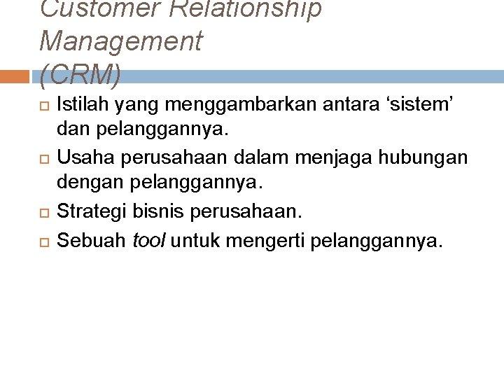 Customer Relationship Management (CRM) Istilah yang menggambarkan antara 'sistem' dan pelanggannya. Usaha perusahaan dalam