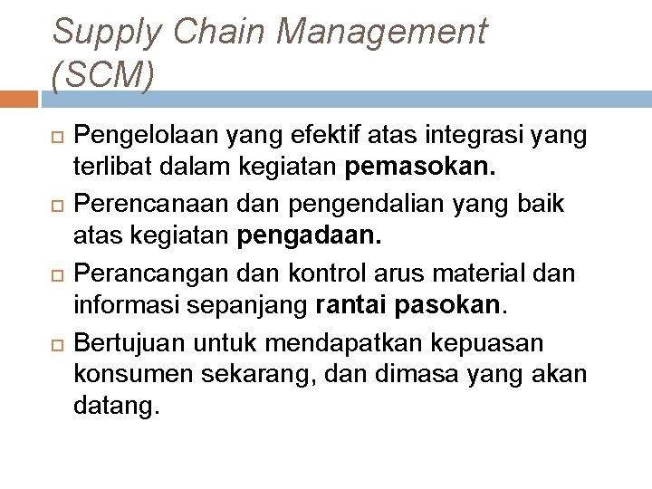 Supply Chain Management (SCM) Pengelolaan yang efektif atas integrasi yang terlibat dalam kegiatan pemasokan.
