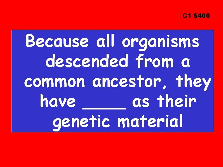 C 1 $400 Because all organisms descended from a common ancestor, they have ____