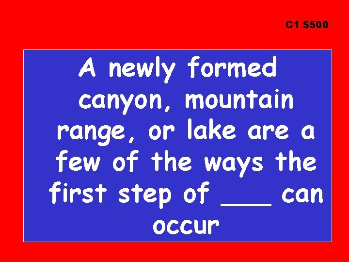 C 1 $500 A newly formed canyon, mountain range, or lake are a few