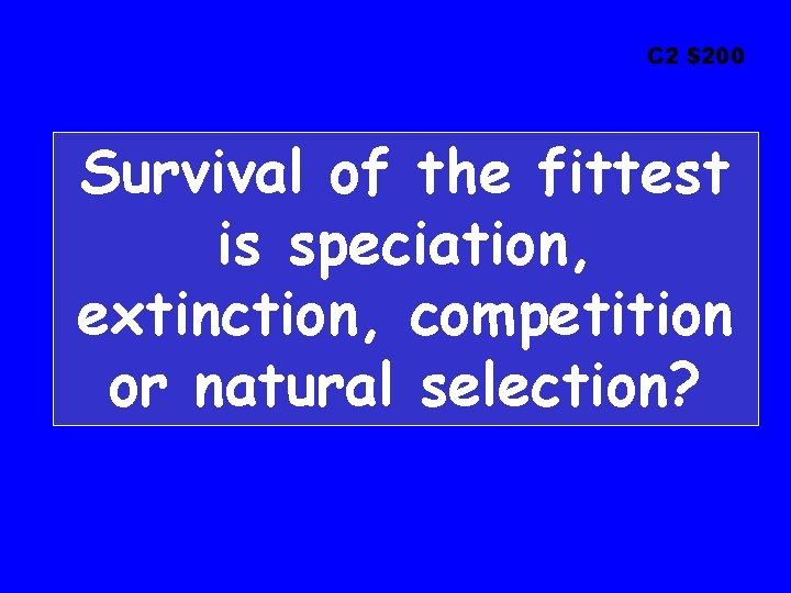 C 2 $200 Survival of the fittest is speciation, extinction, competition or natural selection?
