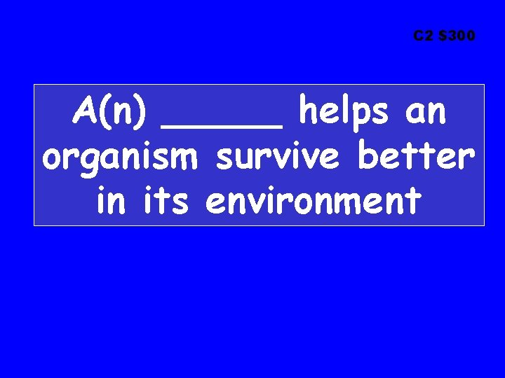 C 2 $300 A(n) _____ helps an organism survive better in its environment