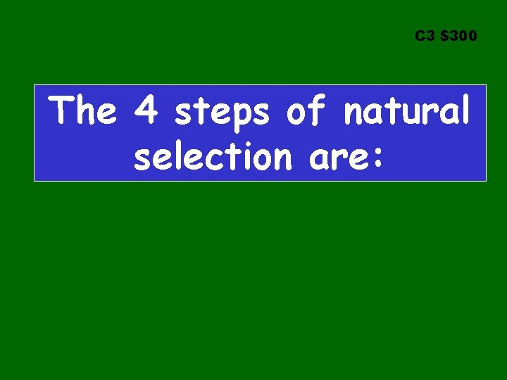 C 3 $300 The 4 steps of natural selection are: