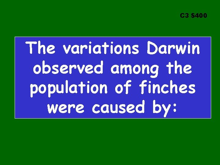 C 3 $400 The variations Darwin observed among the population of finches were caused