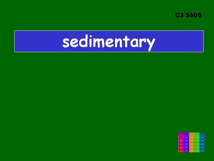 C 3 $500 sedimentary