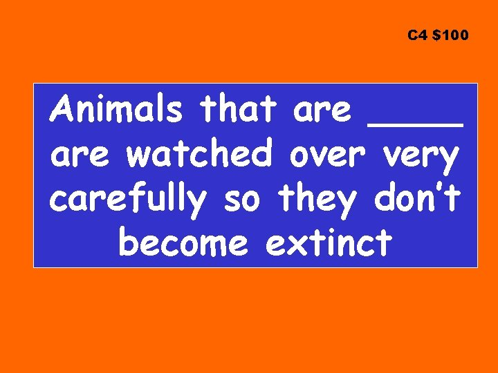 C 4 $100 Animals that are ____ are watched over very carefully so they