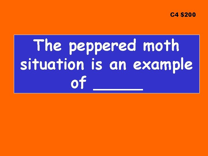 C 4 $200 The peppered moth situation is an example of _____