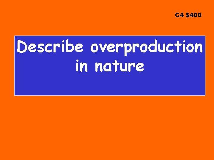 C 4 $400 Describe overproduction in nature